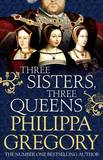 Three Sisters -Three Queens by Philippa Gregory