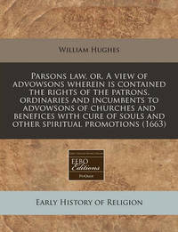 Parsons Law, Or, a View of Advowsons Wherein Is Contained, the Rights of the Patrons, Ordinaries and Incumbents, to Advowsons of Churches, and Benefices with Cure of Souls, and Other Spiritual Promotions (1663) by William Hughes