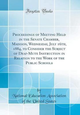 Proceedings of Meeting Held in the Senate Chamber, Madison, Wednesday, July 16th, 1884, to Consider the Subject of Deaf-Mute Instruction in Relation to the Work of the Public Schools (Classic Reprint) by National Education Association o States