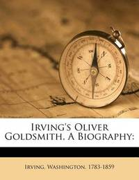 Irving's Oliver Goldsmith, a Biography by Irving Washington
