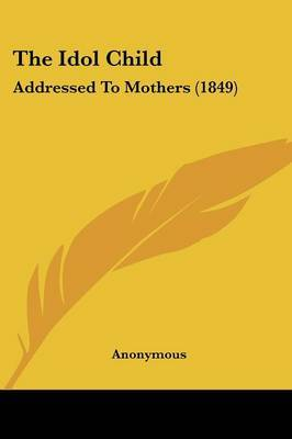 The Idol Child: Addressed To Mothers (1849) by * Anonymous image