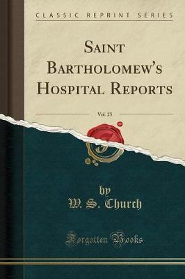 Saint Bartholomew's Hospital Reports, Vol. 25 (Classic Reprint) by W S Church
