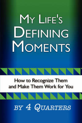 My Life's Defining Moments: How to Recognize Them and Make Them Work for You by 4 Quarters image