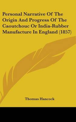 Personal Narrative Of The Origin And Progress Of The Caoutchouc Or India-Rubber Manufacture In England (1857) by Thomas Hancock image