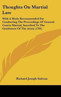 Thoughts on Martial Law: With a Mode Recommended for Conducting the Proceedings of General Courts Martial, Inscribed to the Gentlemen of the Army (1784) by Richard Joseph Sulivan