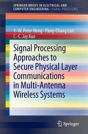 Signal Processing Approaches to Secure Physical Layer Communications in Multi-Antenna Wireless Systems by Y.W. Peter Hong