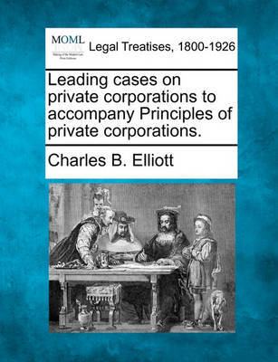 Leading Cases on Private Corporations to Accompany Principles of Private Corporations. by Charles Burke Elliott image