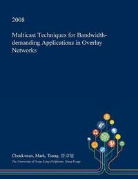 Multicast Techniques for Bandwidth-Demanding Applications in Overlay Networks by Cheuk-Man Mark Tsang image