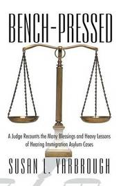 Bench-Pressed: A Judge Recounts the Many Blessings and Heavy Lessons of Hearing Immigration Asylum Cases by Susan L. Yarbrough