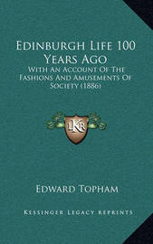 Edinburgh Life 100 Years Ago: With an Account of the Fashions and Amusements of Society (1886) by Edward Topham