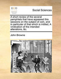 A Short Review of the Several Pamphlets That Have Appeared This Sessions on the Subject of Coin, and in Particular of That Which Is Intitled, a Vindication of the Intended Alterations, &C. by John Browne