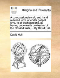 A Compassionate Call, and Hand Reached Forth in Tender Gospel Love, to All Such Persons, as Having Once Made Profession of the Blessed Truth, ... by David Hall by David Hall