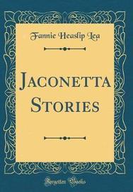 Jaconetta Stories (Classic Reprint) by Fannie Heaslip Lea image