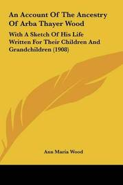 An Account of the Ancestry of Arba Thayer Wood: With a Sketch of His Life Written for Their Children and Grandchildren (1908) by Ann Maria Wood