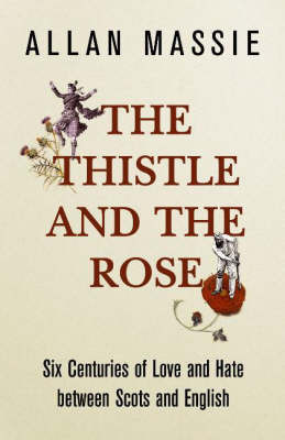 The Thistle and the Rose: Six Centuries of Love and Hate Between the Scots and the English by Allan Massie
