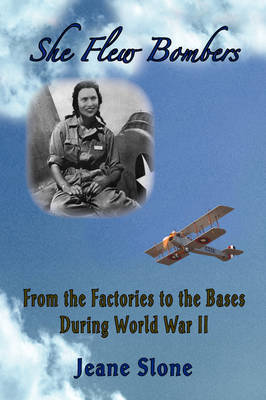 She Flew Bombers: From the Factories to the Bases During World War II by Jeane Slone
