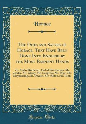 The Odes and Satyrs of Horace, That Have Been Done Into English by the Most Eminent Hands by Horace Horace