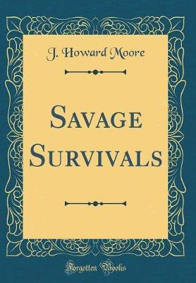 Savage Survivals (Classic Reprint) by J.Howard Moore