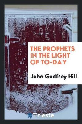 The Prophets in the Light of To-Day by John Godfrey Hill