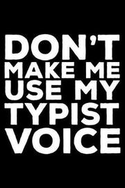 Don't Make Me Use My Typist Voice by Creative Juices Publishing