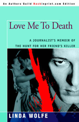 Love Me to Death: A Journalist's Memoir of the Hunt for Her Friend's Killer by Linda Wolfe
