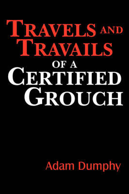 Travels and Travails of a Certified Grouch by Adam Dumphy