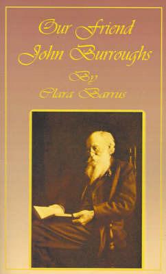 Our Friend John Burroughs by Clara Barrus