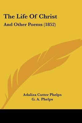 The Life Of Christ: And Other Poems (1852) by Adaliza Cutter Phelps
