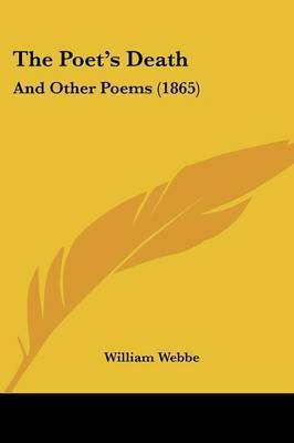 The Poet's Death: And Other Poems (1865) by William Webbe