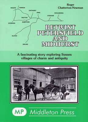 Betwixt Petersfield and Midhurst: A Fascinating Story Exploring Sussex Villages of Charm and Antiquity by Roger Chatterton Newman