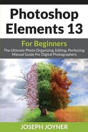 Photoshop Elements 13 for Beginners by Joseph Joyner