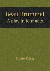 Beau Brummel a Play in Four Acts by Clyde Fitch