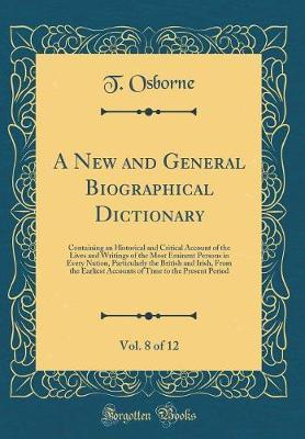 A New and General Biographical Dictionary, Vol. 8 of 12 by T Osborne