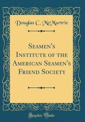 Seamen's Institute of the American Seamen's Friend Society (Classic Reprint) by Douglas C. McMurtrie
