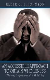 An Accessible Approach to Obtain Wholeness: The Way Is Open Unto All / A Full Joy by Elder G. E. Johnson