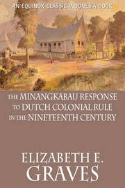 The Minangkabau Response to Dutch Colonial Rule in the Nineteenth Century by Elizabeth E. Graves
