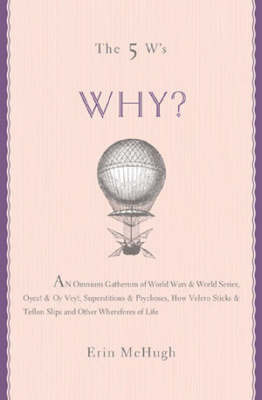 Why?: An Omnium Gatherum of World Wars and World Series, Oyez! and Oy Vey!, Superstitions and Psychoses, How Velcro Sticks and Teflon Slips and Other Wherefores of Life by Erin McHugh