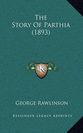 The Story of Parthia (1893) by George Rawlinson