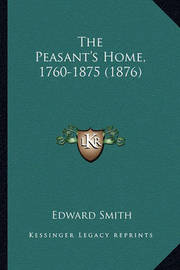 The Peasant's Home, 1760-1875 (1876) by Professor Edward Smith