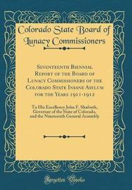 Seventeenth Biennial Report of the Board of Lunacy Commissioners of the Colorado State Insane Asylum for the Years 1911-1912 by Colorado State Board of L Commissioners image