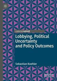 Lobbying, Political Uncertainty and Policy Outcomes by Sebastian Koehler