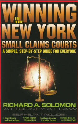 Winning in the New York Small Claims Courts: A Simple,Step-by-Step Guide for Everyone by Richard A Solomon