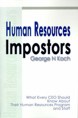 Human Resources Impostors: What Every CEO Should Know about Their Human Resources Program and Staff by George N. Koch