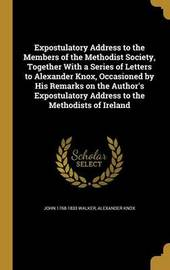Expostulatory Address to the Members of the Methodist Society, Together with a Series of Letters to Alexander Knox, Occasioned by His Remarks on the Author's Expostulatory Address to the Methodists of Ireland by John 1768-1833 Walker