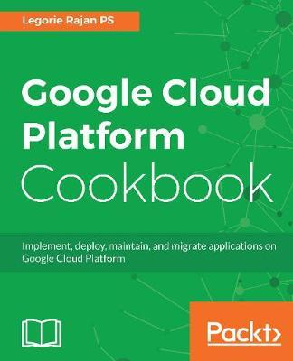 Google Cloud Platform Cookbook by Legorie Rajan PS