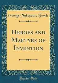 Heroes and Martyrs of Invention (Classic Reprint) by George Makepeace Towle