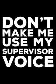 Don't Make Me Use My Supervisor Voice by Creative Juices Publishing
