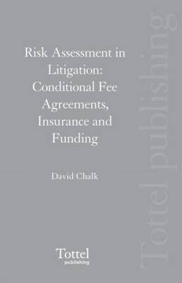 Risk Assessment in Litigation: Conditional Fee Agreements, Insurance and Funding by David Chalk
