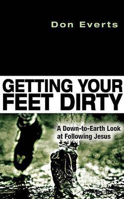 Getting Your Feet Dirty: A Down-To-Earth Look at Following Jesus by Don Everts