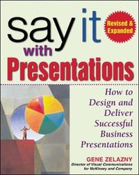 Say It with Presentations, Second Edition, Revised & Expanded by Gene Zelazny